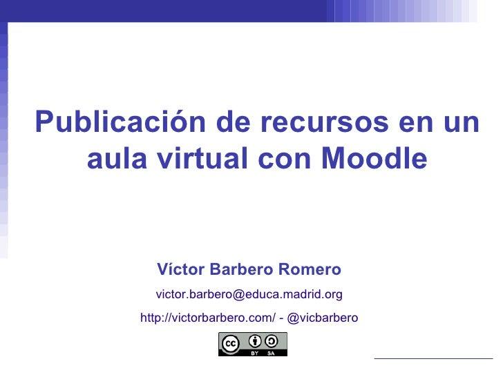 Publicación de recursos en un aula virtual con Moodle Víctor Barbero Romero [email_address] http://victorbarbero.com/  -  ...