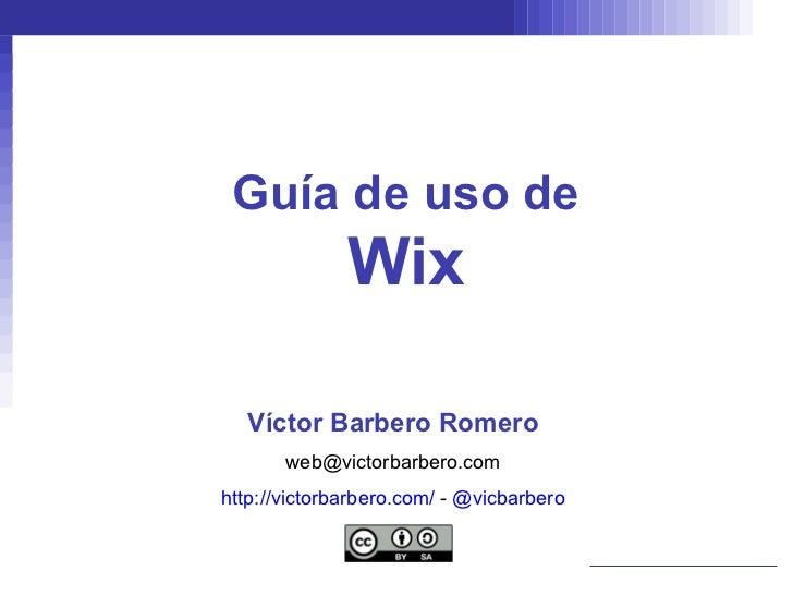Guía de uso de Wix Víctor Barbero Romero [email_address] http://victorbarbero.com/  -  @vicbarbero