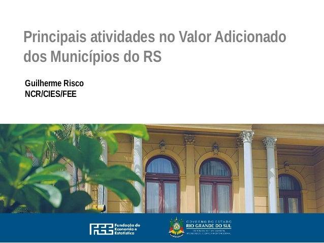 Principais atividades no Valor Adicionado dos Municípios do RS Guilherme Risco NCR/CIES/FEE