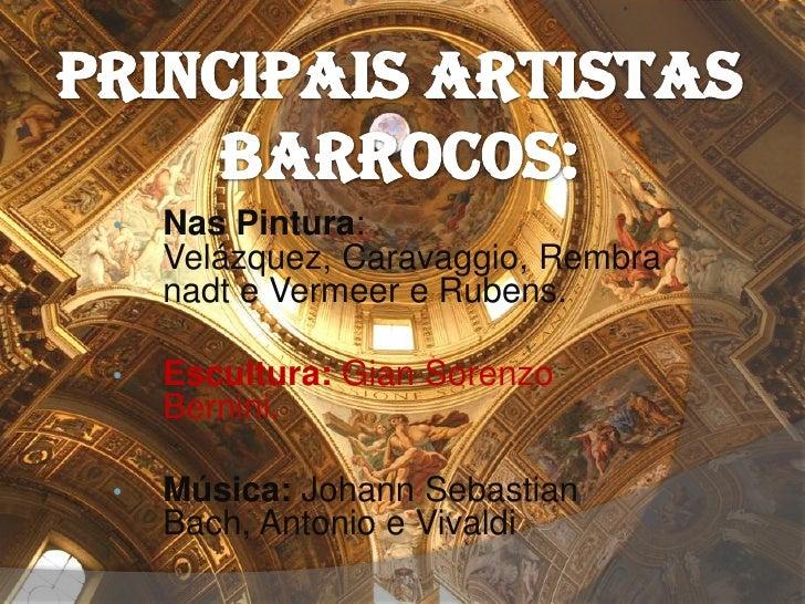 •   Nas Pintura:    Velázquez, Caravaggio, Rembra    nadt e Vermeer e Rubens.•   Escultura: Gian Sorenzo    Bernini.•   Mú...