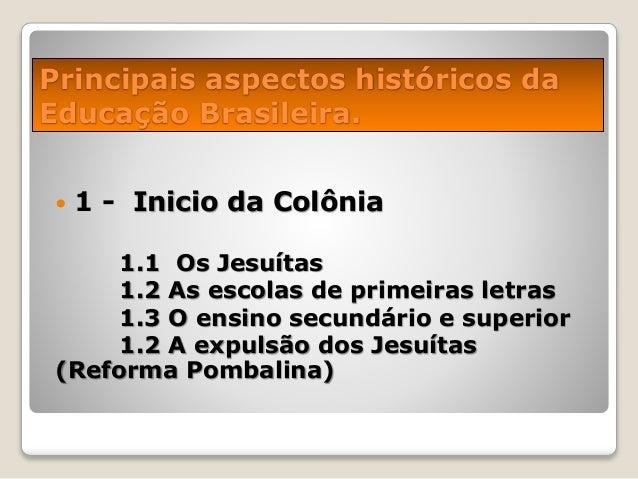 Principais aspectos históricos da Educação Brasileira.  1 - Inicio da Colônia 1.1 Os Jesuítas 1.2 As escolas de primeiras...