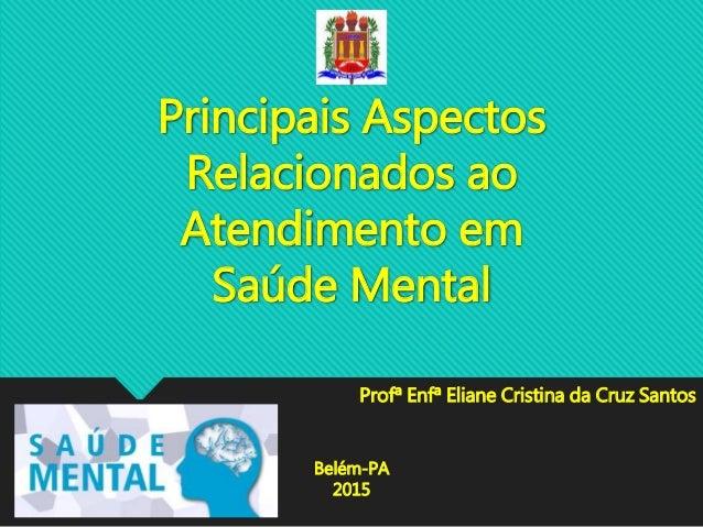 Principais Aspectos Relacionados ao Atendimento em Saúde Mental Profª Enfª Eliane Cristina da Cruz Santos Belém-PA 2015