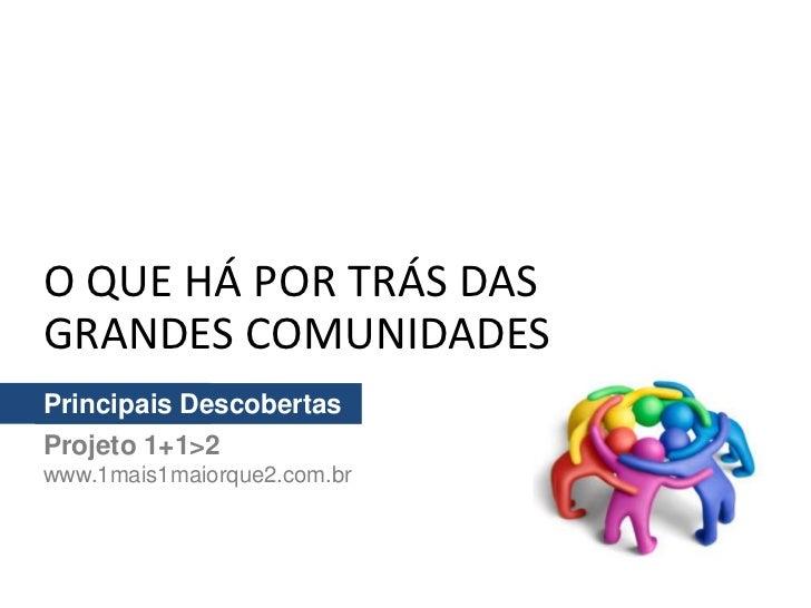 O QUE HÁ POR TRÁS DASGRANDES COMUNIDADESPrincipais DescobertasProjeto 1+1>2www.1mais1maiorque2.com.br