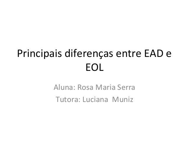 Principais diferenças entre EAD e                EOL       Aluna: Rosa Maria Serra       Tutora: Luciana Muniz