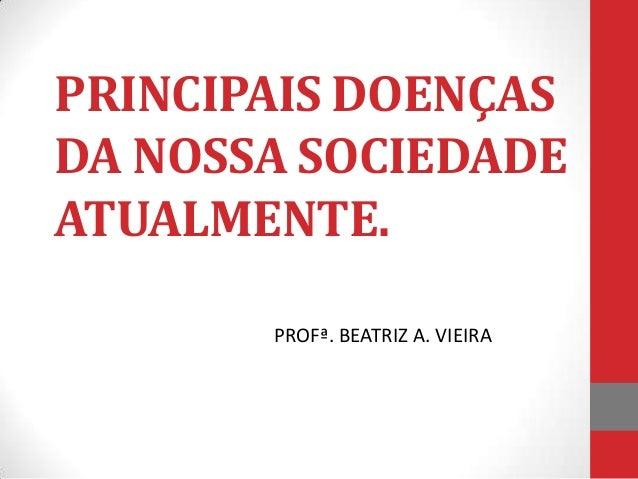 PRINCIPAIS DOENÇASDA NOSSA SOCIEDADEATUALMENTE.       PROFª. BEATRIZ A. VIEIRA