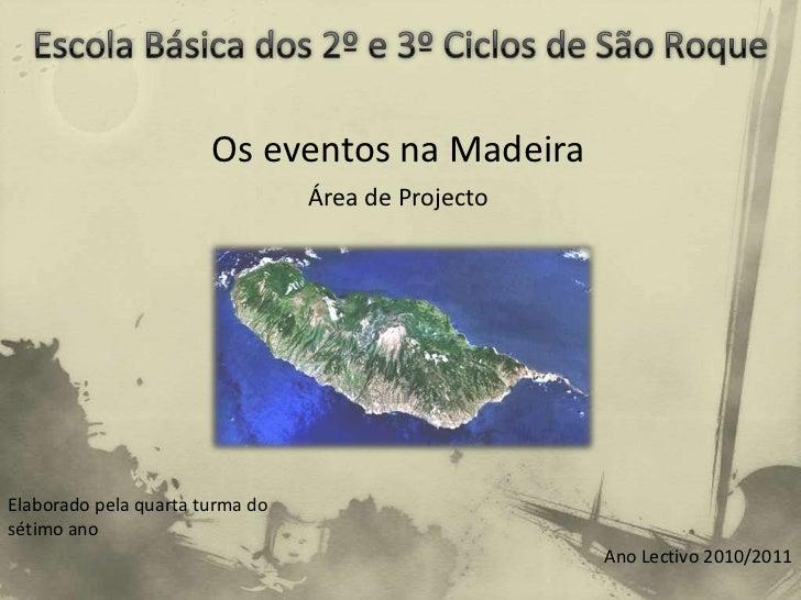 Escola Básica dos 2º e 3º Ciclos de São Roque <br />Os eventos na Madeira<br />Área de Projecto<br />Elaborado pela quarta...