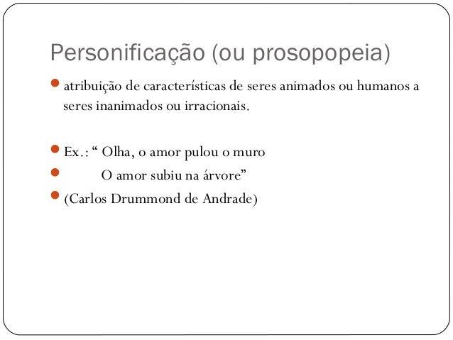 Personificação (ou prosopopeia)atribuição de características de seres animados ou humanos aseres inanimados ou irracionai...