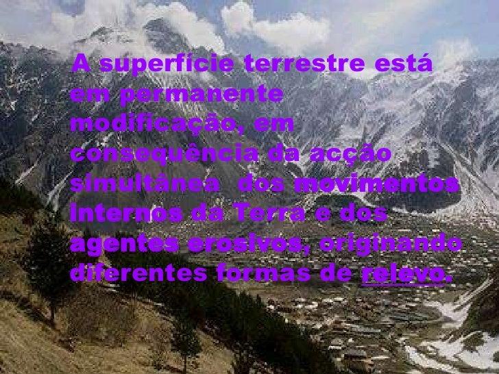 A superfície terrestre está em permanente modificação, em consequência da acção simultânea dos movimentos internos da Terr...