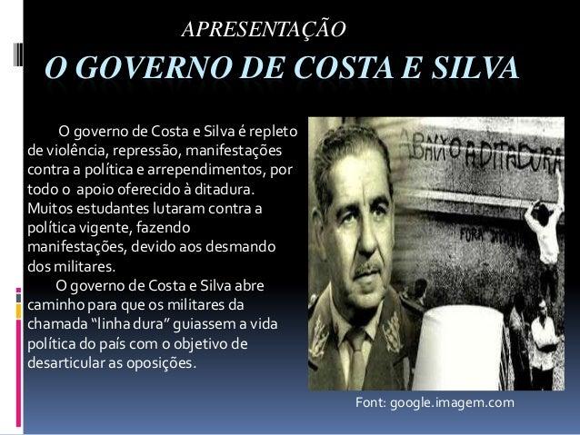 APRESENTAÇÃO  O GOVERNO DE COSTA E SILVA O governo de Costa e Silva é repleto de violência, repressão, manifestações contr...