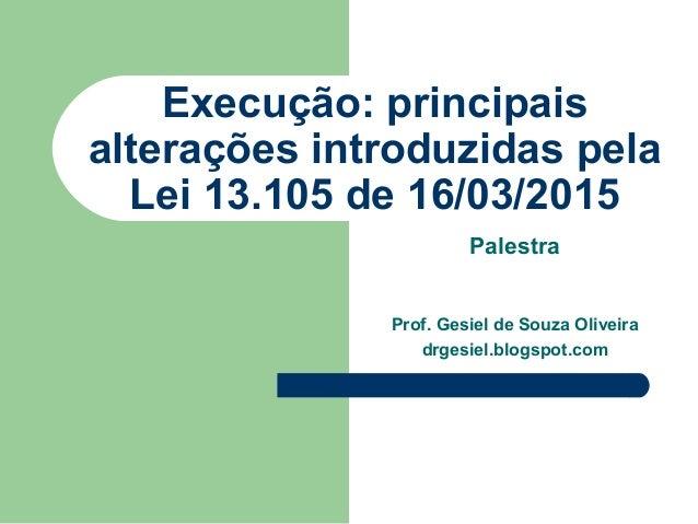Execução: principais alterações introduzidas pela Lei 13.105 de 16/03/2015 Palestra Prof. Gesiel de Souza Oliveira drgesie...