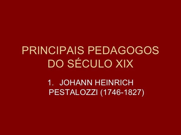 PRINCIPAIS PEDAGOGOS DO SÉCULO XIX <ul><li>JOHANN HEINRICH PESTALOZZI (1746-1827) </li></ul>