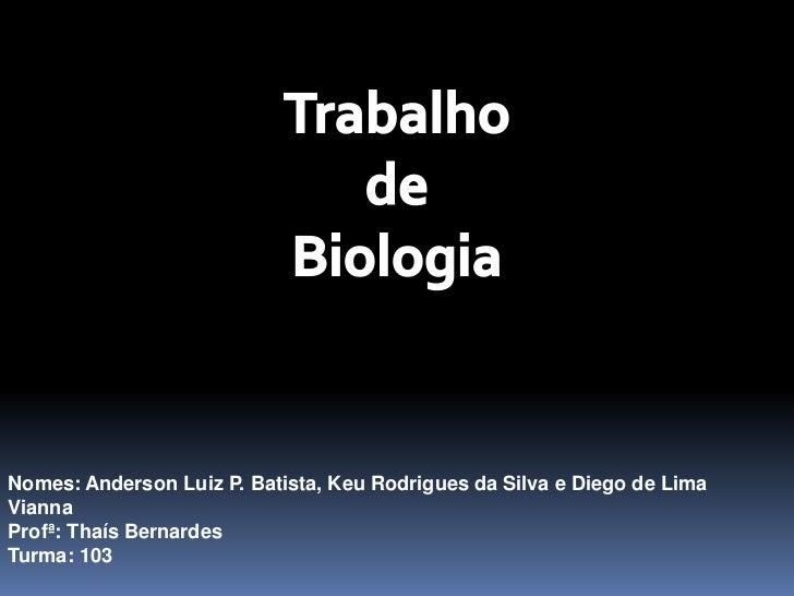 Trabalho <br />de<br />Biologia <br />Nomes: Anderson Luiz P. Batista, Keu Rodrigues da Silva e Diego de Lima Vianna<br />...