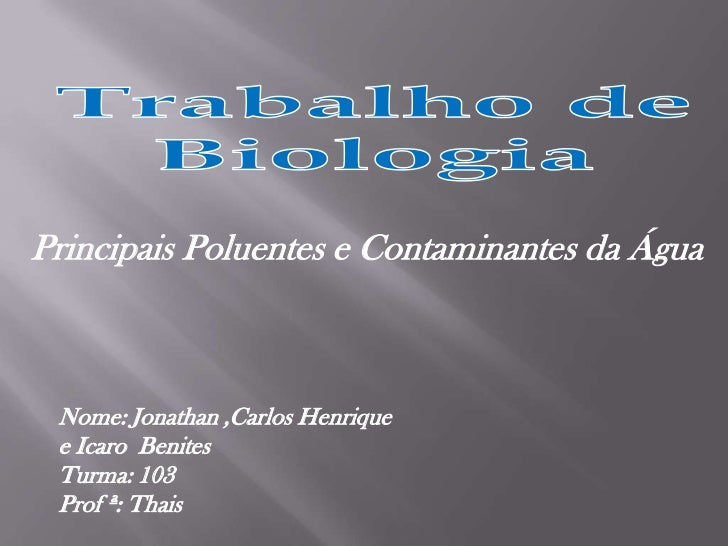 Trabalho de Biologia<br />Principais Poluentes e Contaminantes da Água<br />Nome: Jonathan ,Carlos Henrique  e IcaroBenite...