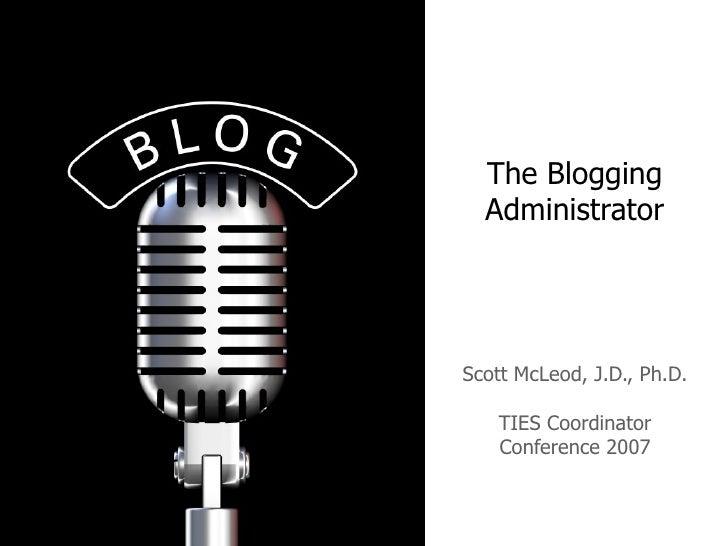The Blogging Administrator Scott McLeod, J.D., Ph.D. TIES Coordinator Conference 2007