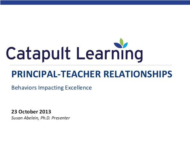 PRINCIPAL-TEACHER RELATIONSHIPS Behaviors Impacting Excellence  23 October 2013 Susan Abelein, Ph.D. Presenter