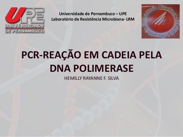 Universidade de Pernambuco – UPE  Laboratório de Resistência Microbiana- LRM  PCR-REAÇÃO EM CADEIA PELA  DNA POLIMERASE  H...