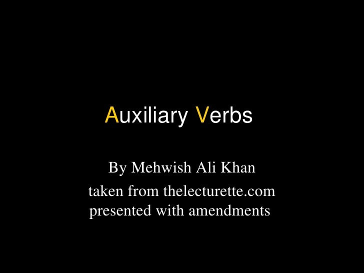 Auxiliary Verbs   By Mehwish Ali Khantaken from thelecturette.compresented with amendments