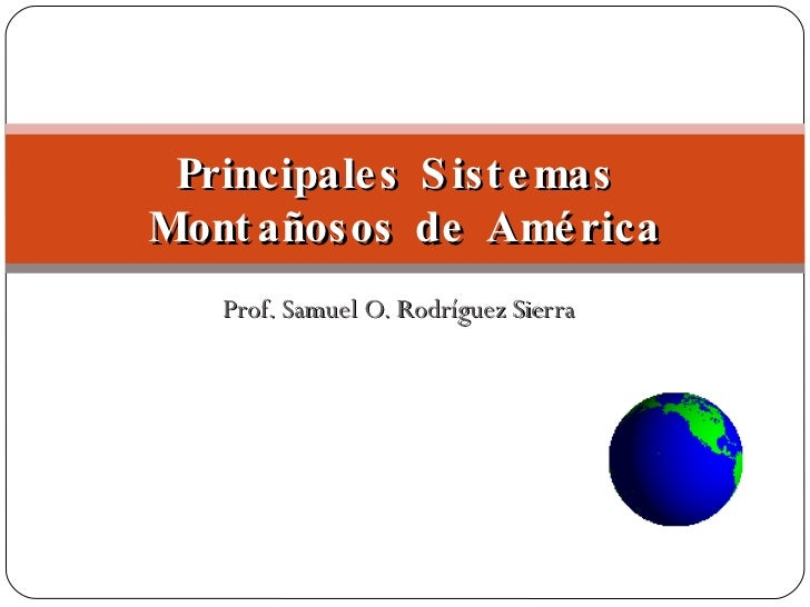 Prof. Samuel O. Rodríguez Sierra Principales Sistemas  Montañosos de América