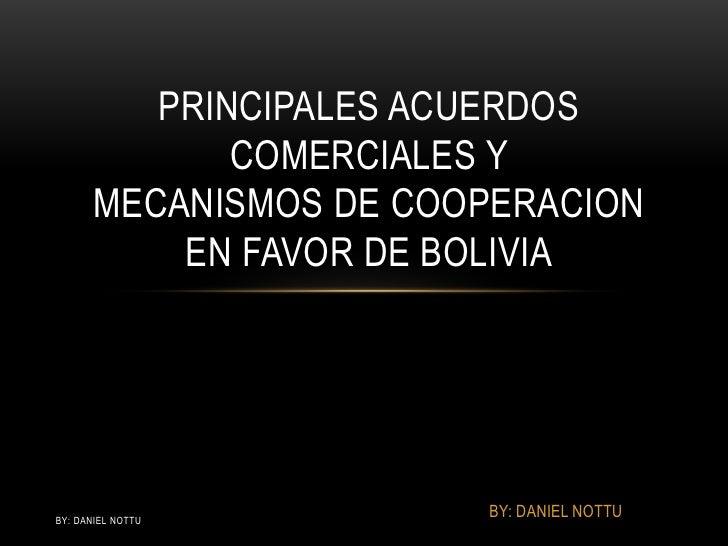PRINCIPALES ACUERDOS              COMERCIALES Y       MECANISMOS DE COOPERACION           EN FAVOR DE BOLIVIABY: DANIEL NO...