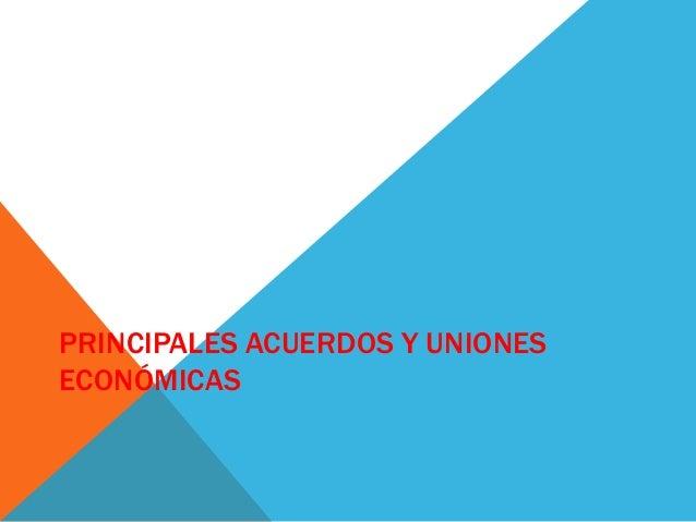 PRINCIPALES ACUERDOS Y UNIONES ECONÓMICAS