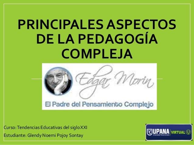 PRINCIPALES ASPECTOS DE LA PEDAGOGÍA COMPLEJA Curso:Tendencias Educativas del sigloXXI Estudiante: Glendy Noemi Pojoy Sont...