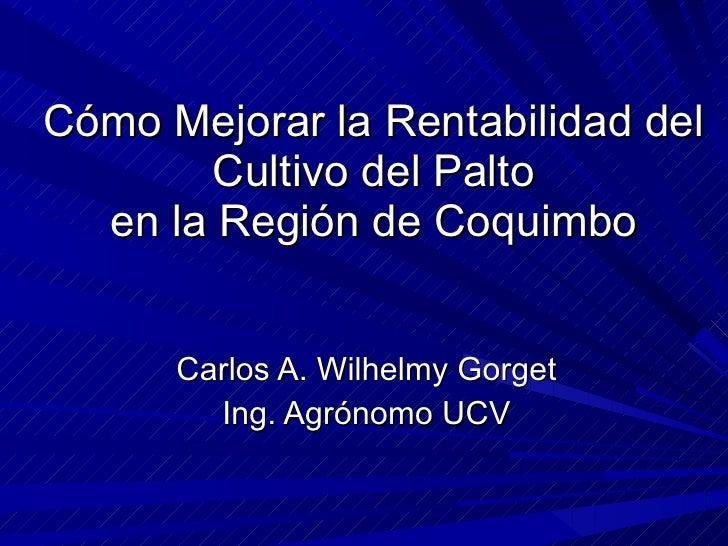 Cómo Mejorar la Rentabilidad del Cultivo del Palto en la Región de Coquimbo Carlos A. Wilhelmy Gorget Ing. Agrónomo UCV
