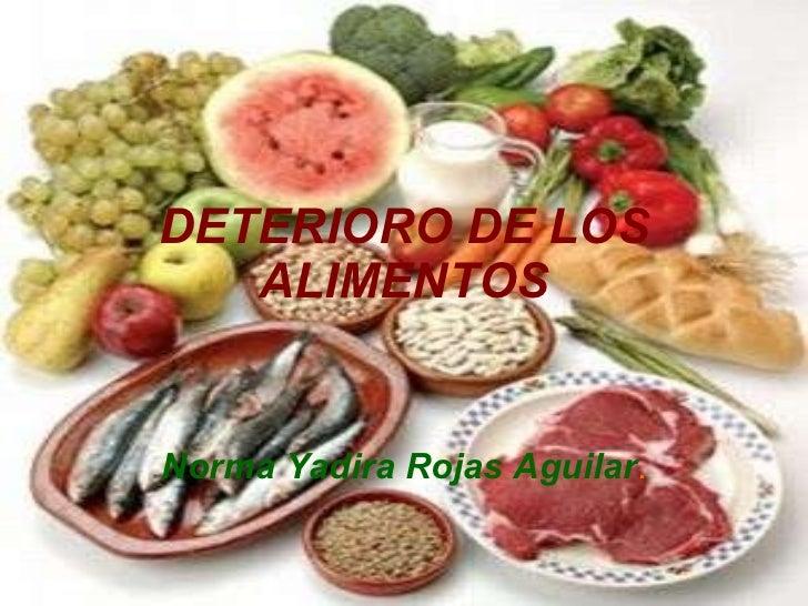 DETERIORO DE LOS ALIMENTOS Norma Yadira Rojas Aguilar .