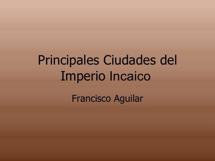Principales Ciudades del Imperio  Incaico  Francisco Aguilar