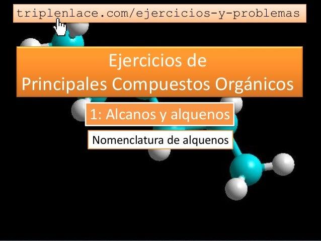 Ejercicios de Principales Compuestos Orgánicos triplenlace.com/ejercicios-y-problemas Nomenclatura de alquenos 1: Alcanos ...