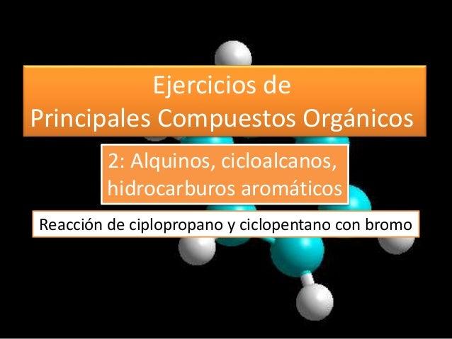 Ejercicios de Principales Compuestos Orgánicos Reacción de ciplopropano y ciclopentano con bromo 2: Alquinos, cicloalcanos...