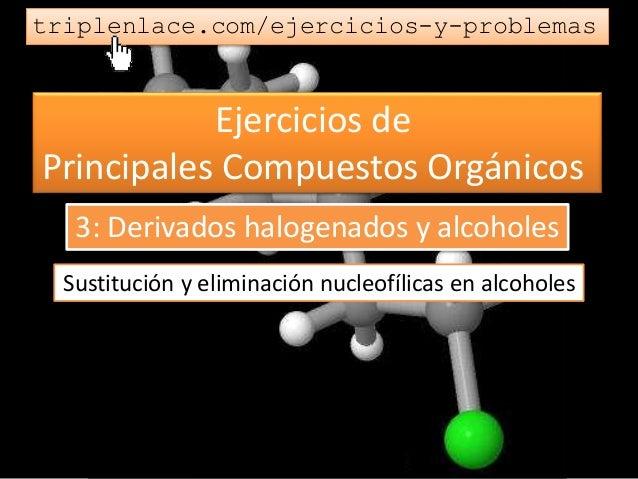 Ejercicios de Principales Compuestos Orgánicos triplenlace.com/ejercicios-y-problemas Sustitución y eliminación nucleofíli...