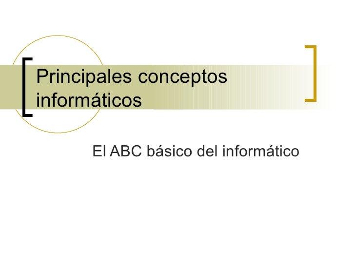 Principales conceptos informáticos El ABC básico del informático