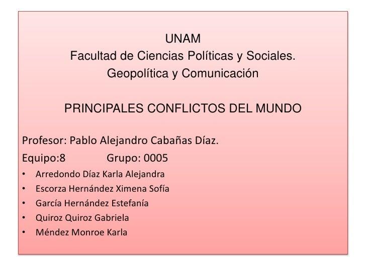 UNAM<br />Facultad de Ciencias Políticas y Sociales.<br />Geopolítica y Comunicación<br />PRINCIPALES CONFLICTOS DEL MUNDO...