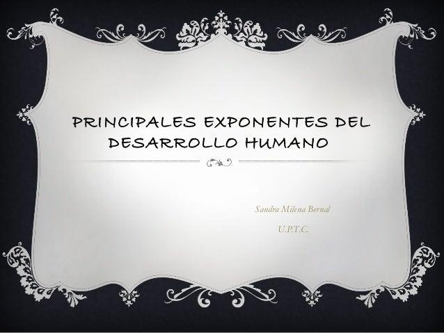 PRINCIPALES EXPONENTES DEL DESARROLLO HUMANO  Sandra Milena Bernal U.P.T.C.