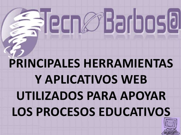 PRINCIPALES HERRAMIENTAS     Y APLICATIVOS WEB  UTILIZADOS PARA APOYAR LOS PROCESOS EDUCATIVOS