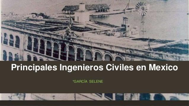 Principales Ingenieros Civiles en Mexico *GARCÍA SELENE