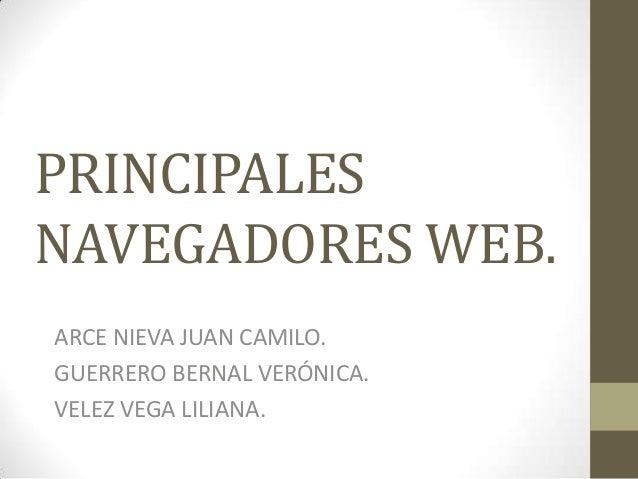 PRINCIPALES NAVEGADORES WEB. ARCE NIEVA JUAN CAMILO. GUERRERO BERNAL VERÓNICA. VELEZ VEGA LILIANA.