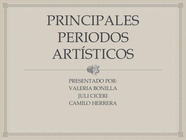  PRINCIPALES PERIODOS ARTÍSTICOS PRESENTADO POR: VALERIA BONILLA JULI CICERI CAMILO HERRERA