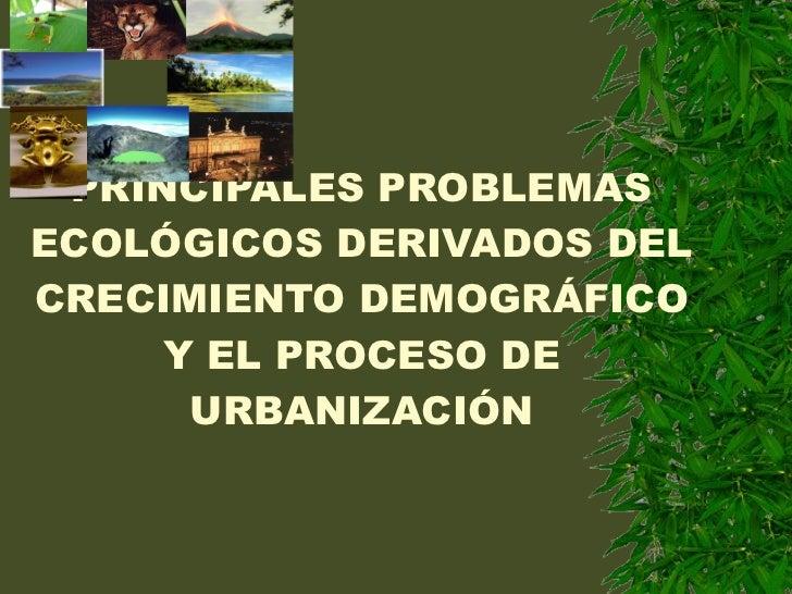 PRINCIPALES PROBLEMAS ECOLÓGICOS DERIVADOS DEL CRECIMIENTO DEMOGRÁFICO Y EL PROCESO DE URBANIZACIÓN