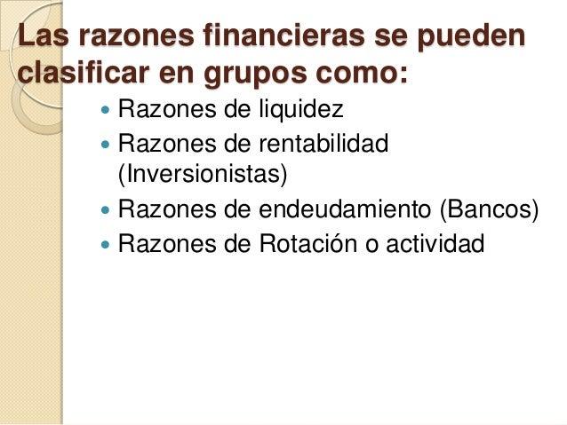 Las razones financieras se pueden clasificar en grupos como:  Razones de liquidez  Razones de rentabilidad (Inversionist...