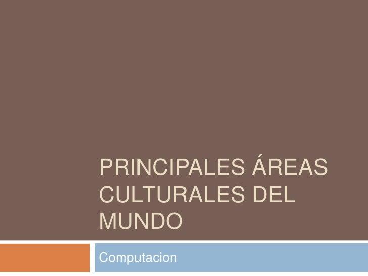 Principales áreas culturales del mundo<br />Computacion<br />