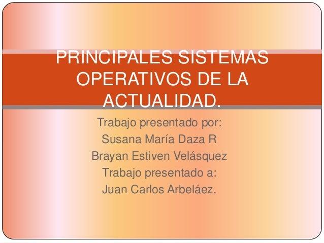 PRINCIPALES SISTEMAS  OPERATIVOS DE LA    ACTUALIDAD.    Trabajo presentado por:     Susana María Daza R   Brayan Estiven ...