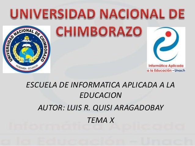 ESCUELA DE INFORMATICA APLICADA A LA EDUCACION AUTOR: LUIS R. QUISI ARAGADOBAY TEMA X
