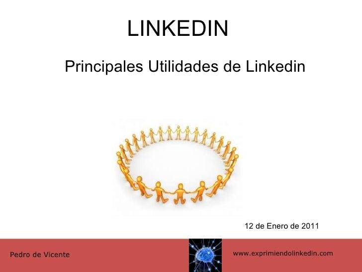 LINKEDIN Principales Utilidades de Linkedin www.exprimiendolinkedin.com Pedro de Vicente 12 de Enero de 2011