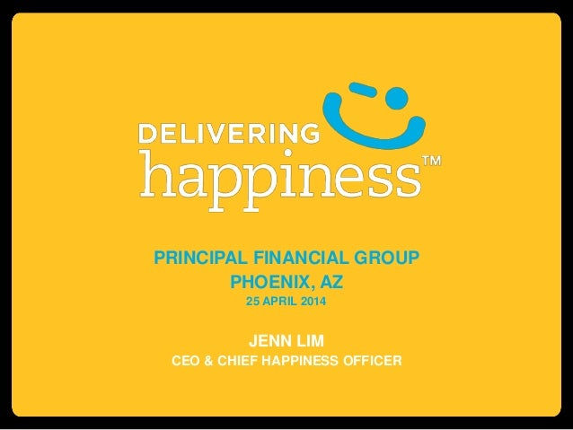 PRINCIPAL FINANCIAL GROUP PHOENIX, AZ 25 APRIL 2014 JENN LIM CEO & CHIEF HAPPINESS OFFICER