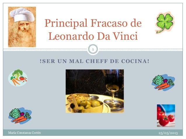 !SER UN MAL CHEFF DE COCINA!Principal Fracaso deLeonardo Da VinciMaría Constanza Cortés125/05/2013