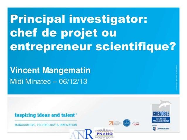 Principal investigator: chef de projet ou entrepreneur scientifique? Vincent Mangematin Midi Minatec – 06/12/13