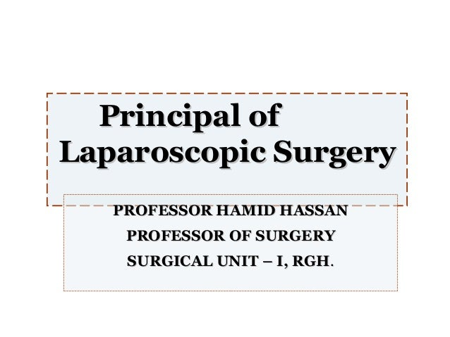 Principal of Laparoscopic Surgery PROFESSOR HAMID HASSAN PROFESSOR OF SURGERY SURGICAL UNIT – I, RGH.
