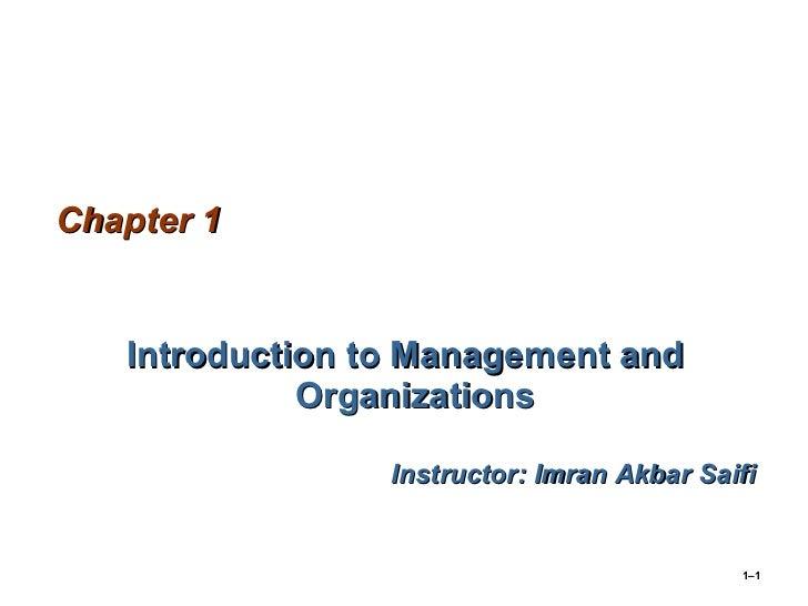 Chapter 1 <ul><li>Introduction to Management and Organizations </li></ul><ul><li>Instructor: Imran Akbar Saifi </li></ul>1–