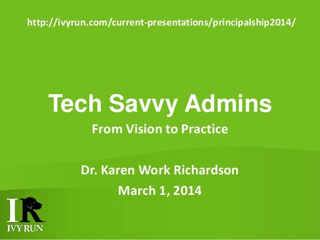 http://ivyrun.com/current-presentations/principalship2014/  Tech Savvy Admins From Vision to Practice Dr. Karen Work Richa...